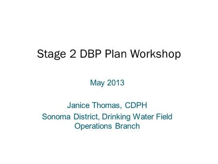 Stage 2 DBP Plan Workshop May 2013 Janice Thomas, CDPH Sonoma District, Drinking Water Field Operations Branch.