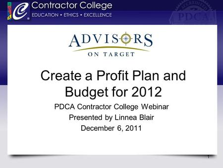 Create a Profit Plan and Budget for 2012 PDCA Contractor College Webinar Presented by Linnea Blair December 6, 2011 1.