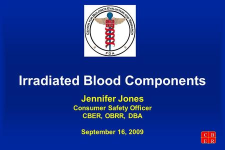 CBER Irradiated Blood Components Jennifer Jones Consumer Safety Officer CBER, OBRR, DBA September 16, 2009.