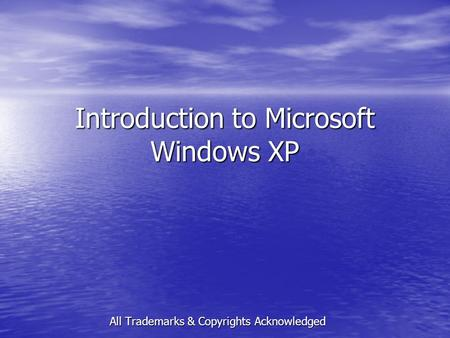 Introduction to Microsoft Windows XP All Trademarks & Copyrights Acknowledged.