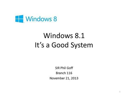 Windows 8.1 It's a Good System SIR Phil Goff Branch 116 November 21, 2013 1.