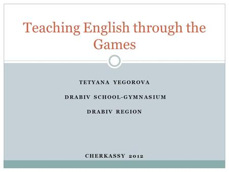 TETYANA YEGOROVA DRABIV SCHOOL-GYMNASIUM DRABIV REGION CHERKASSY 2012 Teaching English through the Games.