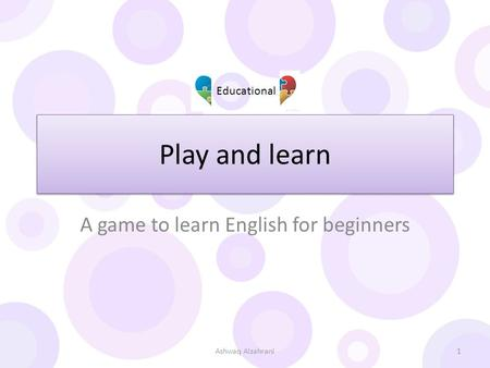 Play and learn A game to learn English for beginners Educational 1Ashwaq Alzahrani.