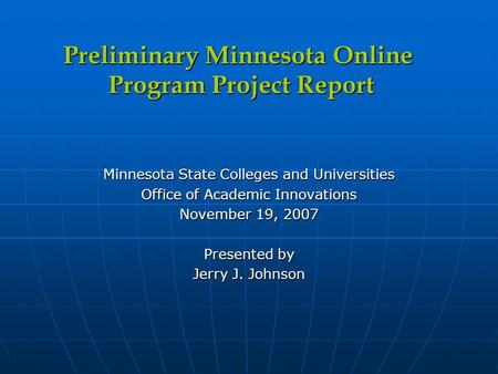 Minnesota State Colleges and Universities Office of Academic Innovations November 19, 2007 Presented by Jerry J. Johnson Preliminary Minnesota Online Program.