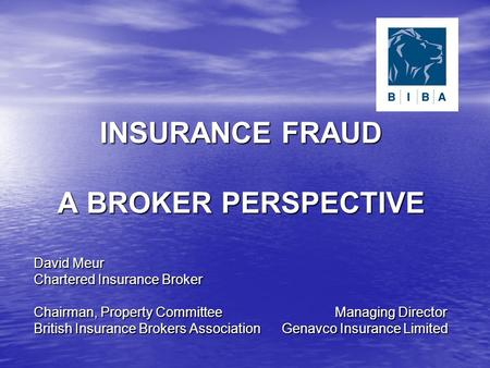 INSURANCE FRAUD A BROKER PERSPECTIVE David Meur Chartered Insurance Broker Chairman, Property Committee Managing Director British Insurance Brokers Association.