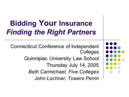 Bidding Your Insurance Finding the Right Partners Connecticut Conference of Independent Colleges Quinnipiac University Law School Thursday July 14, 2005.