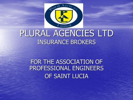 PLURAL AGENCIES LTD INSURANCE BROKERS FOR THE ASSOCIATION OF PROFESSIONAL ENGINEERS OF SAINT LUCIA.