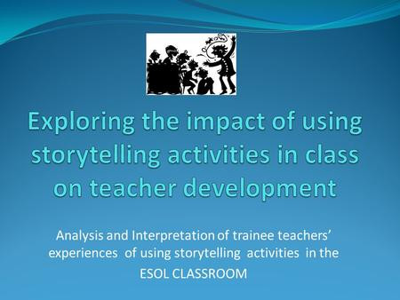 Analysis and Interpretation of trainee teachers' experiences of using storytelling activities in the ESOL CLASSROOM.