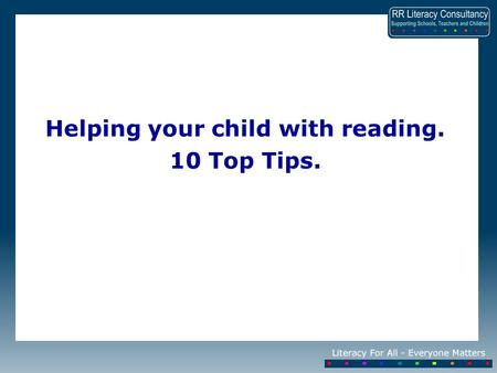 Helping your child with reading. 10 Top Tips.. Research shows that reading to your child and hearing your child read is the most important thing you can.