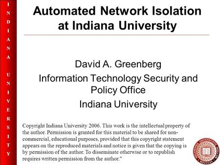 INDIANAUNIVERSITYINDIANAUNIVERSITY Automated Network Isolation at Indiana University David A. Greenberg Information Technology Security and Policy Office.