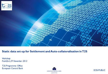 Static data set-up for Settlement and Auto-collateralisation in T2S T2S Programme Office European Central Bank Workshop Frankfurt, 29 November 2013 ECB-PUBLIC.