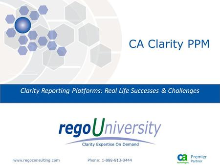 Www.regoconsulting.comPhone: 1-888-813-0444 Clarity Reporting Platforms: Real Life Successes & Challenges CA Clarity PPM.