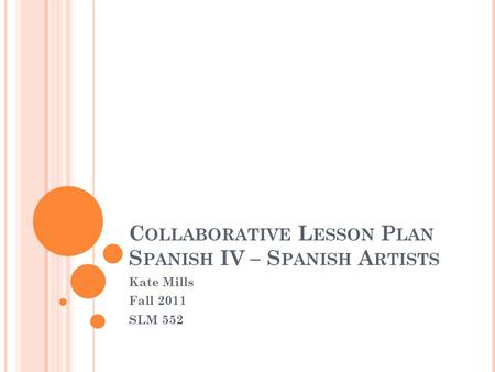 C OLLABORATIVE L ESSON P LAN S PANISH IV – S PANISH A RTISTS Kate Mills Fall 2011 SLM 552.