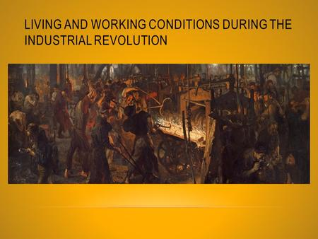 LIVING AND WORKING CONDITIONS DURING THE INDUSTRIAL REVOLUTION.