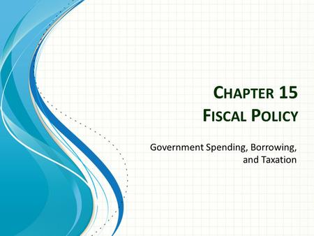 C HAPTER 15 F ISCAL P OLICY Government Spending, Borrowing, and Taxation.