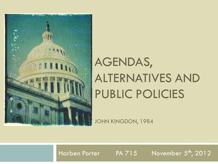 Harben Porter PA 715 November 5 th, 2012 AGENDAS, ALTERNATIVES AND PUBLIC POLICIES JOHN KINGDON, 1984.