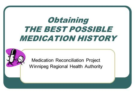 Obtaining THE BEST POSSIBLE MEDICATION HISTORY Medication Reconciliation Project Winnipeg Regional Health Authority.