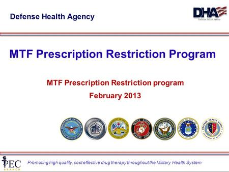 Promoting high quality, cost effective drug therapy throughout the Military Health System MTF Prescription Restriction Program MTF Prescription Restriction.