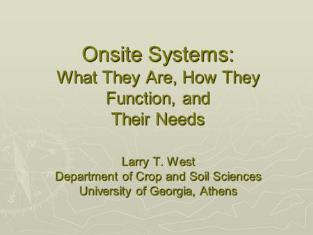 Onsite Systems: What They Are, How They Function, and Their Needs Larry T. West Department of Crop and Soil Sciences University of Georgia, Athens.