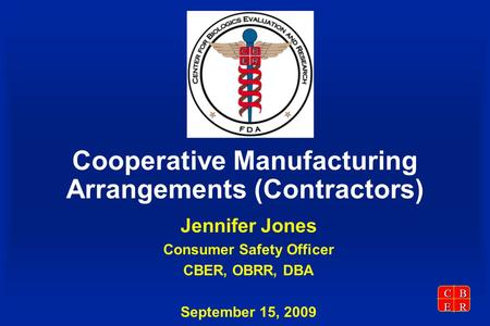 CBER Cooperative Manufacturing Arrangements (Contractors) Jennifer Jones Consumer Safety Officer CBER, OBRR, DBA September 15, 2009.