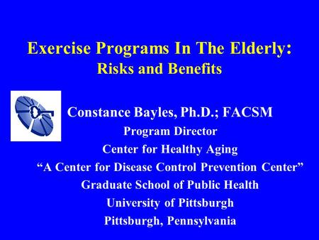"Exercise Programs In The Elderly : Risks and Benefits Constance Bayles, Ph.D.; FACSM Program Director Center for Healthy Aging ""A Center for Disease Control."