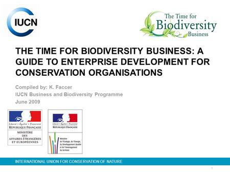 1 INTERNATIONAL UNION FOR CONSERVATION OF NATURE THE TIME FOR BIODIVERSITY BUSINESS: A GUIDE TO ENTERPRISE DEVELOPMENT FOR CONSERVATION ORGANISATIONS Compiled.
