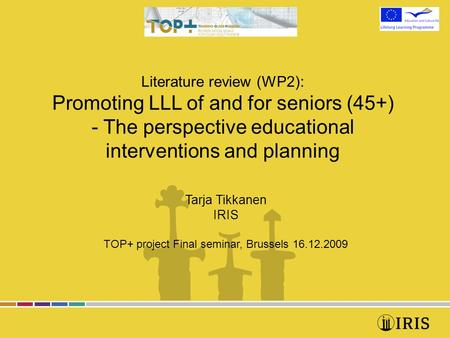 Literature review (WP2): Promoting LLL of and for seniors (45+) - The perspective educational interventions and planning Tarja Tikkanen IRIS TOP+ project.