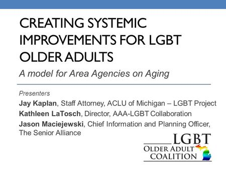 CREATING SYSTEMIC IMPROVEMENTS FOR LGBT OLDER ADULTS A model for Area Agencies on Aging Presenters Jay Kaplan, Staff Attorney, ACLU of Michigan – LGBT.