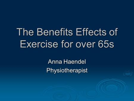 The Benefits Effects of Exercise for over 65s Anna Haendel Physiotherapist.