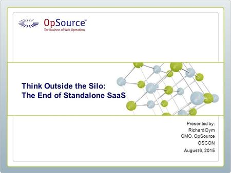 Presented by: Richard Dym CMO, OpSource OSCON August 6, 2015 Think Outside the Silo: The End of Standalone SaaS.