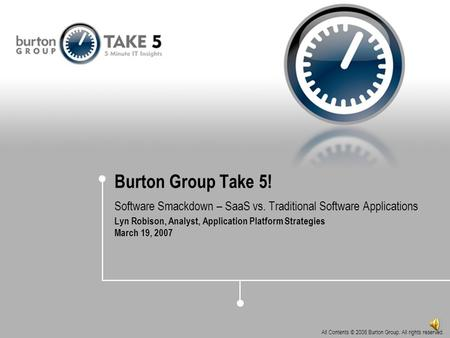 All Contents © 2006 Burton Group. All rights reserved. Burton Group Take 5! Software Smackdown – SaaS vs. Traditional Software Applications Lyn Robison,