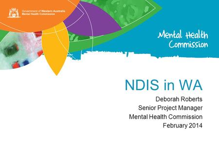 NDIS in WA Deborah Roberts Senior Project Manager Mental Health Commission February 2014.