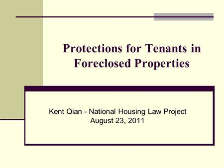 Protections for Tenants in Foreclosed Properties Kent Qian - National Housing Law Project August 23, 2011.