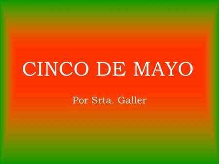 CINCO DE MAYO Por Srta. Galler. What is 5 de mayo a celebration of? 5 de mayo is the day Mexico celebrates their Independence from France!