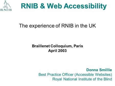 RNIB & Web Accessibility The experience of RNIB in the UK Donna Smillie Best Practice Officer (Accessible Websites) Royal National Institute of the Blind.