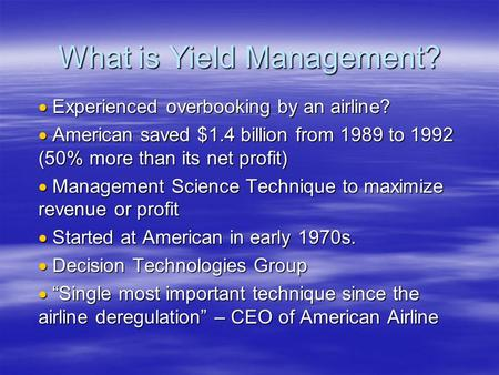 What is Yield Management?  Experienced overbooking by an airline?  American saved $1.4 billion from 1989 to 1992 (50% more than its net profit)  Management.