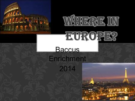 Baccus Enrichment 2014. Start packing! You have won a trip to visit ONE terrific European country of your choice so that you can come back and give a.
