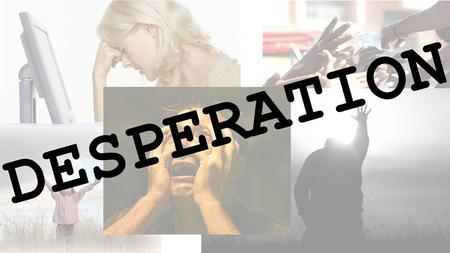 Desperation Desperate for Purpose Introduction Welcome New discussion series – Desperate: having an urgent need or desire; leaving little or no hope.