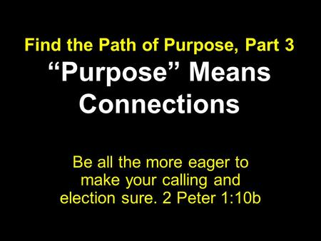 "Find the Path of Purpose, Part 3 ""Purpose"" Means Connections Be all the more eager to make your calling and election sure. 2 Peter 1:10b."