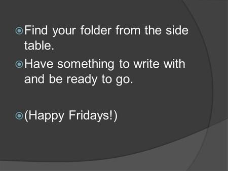 Find your folder from the side table.  Have something to write with and be ready to go.  (Happy Fridays!)