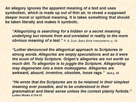 An allegory ignores the apparent meaning of a text and uses symbolism, which is made up out of thin air, to reveal a supposed deeper moral or spiritual.