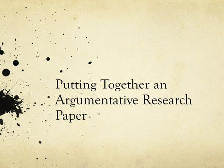 Putting Together an Argumentative Research Paper.