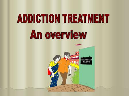 TREATMENT CENTRE.  Principles of treatment  treatment goals - abstinence and harm reduction  Types of treatment  medical treatment  psychological.