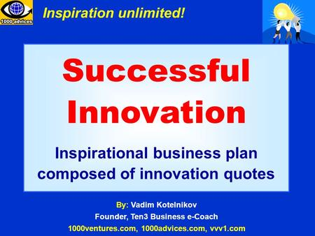 Successful Innovation Inspirational business plan composed of innovation quotes By: Vadim Kotelnikov Founder, Ten3 Business e-Coach 1000ventures.com, 1000advices.com,