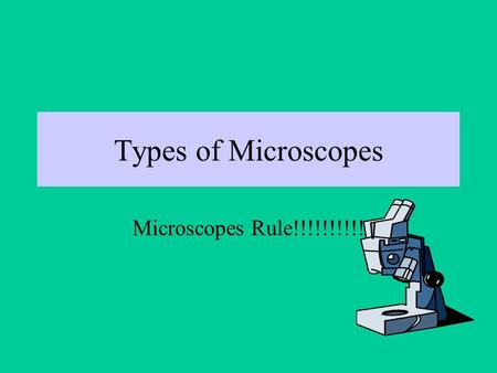 Types of Microscopes Microscopes Rule!!!!!!!!!!. There are four basic kinds of microscopes: Optical (or light) Electron Scanning Probe Ion.
