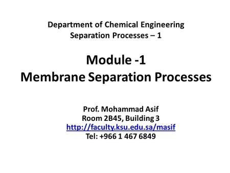 Department of Chemical Engineering Separation Processes – 1 Module -1 Membrane Separation Processes Prof. Mohammad Asif Room 2B45, Building 3 http://faculty.ksu.edu.sa/masif.