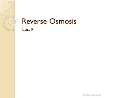 Reverse Osmosis Lec. 9 Dr. Ola Abdelwahab. Introduction Since the early days of civilization mankind have adopted simple forms of membranes. In early.