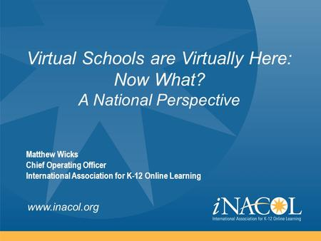 Www.inacol.org Virtual Schools are Virtually Here: Now What? A National Perspective Matthew Wicks Chief Operating Officer International Association for.