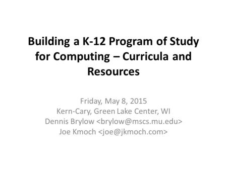 Building a K-12 Program of Study for Computing – Curricula and Resources Friday, May 8, 2015 Kern-Cary, Green Lake Center, WI Dennis Brylow Joe Kmoch.