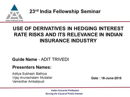 Serving the Cause of Public Interest <strong>Indian</strong> Actuarial Profession 23 rd India Fellowship Seminar USE OF DERIVATIVES IN HEDGING INTEREST RATE RISKS AND ITS.